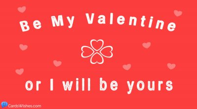 Be my Valentine, or I will be yours.