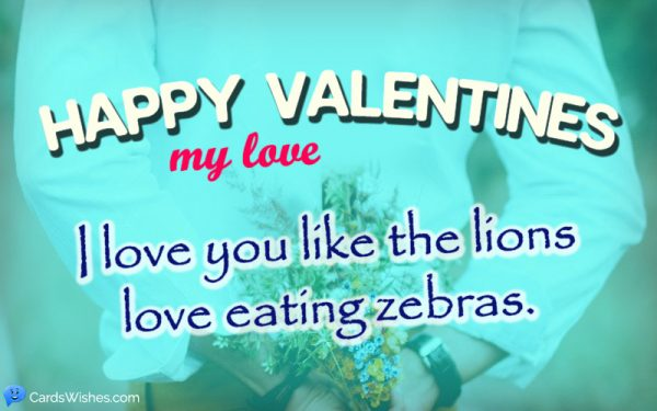 Happy Valentines my love. I love you like the lions love eating zebras.
