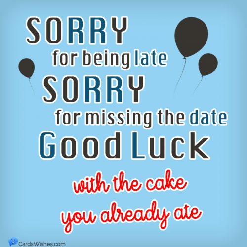 Sorry for being late, sorry for missing the date. Good Luck with the cake you already ate.