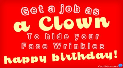 Get a job as a clown to hide your face wrinkles. Happy Birthday!