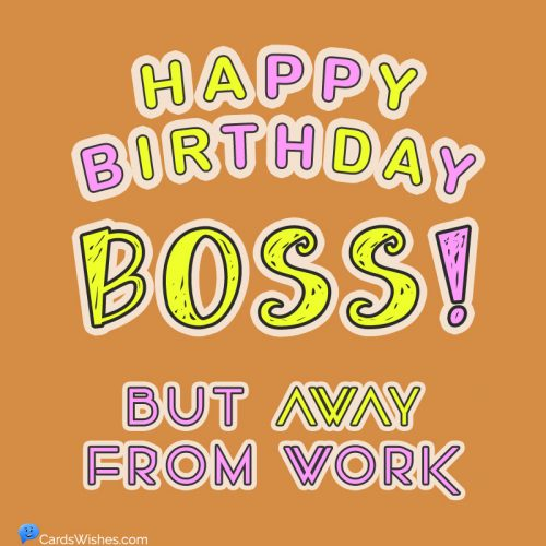 Happy Birthday, boss, but away from work.