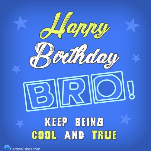 Happy Birthday, Bro! Keep being cool and true.