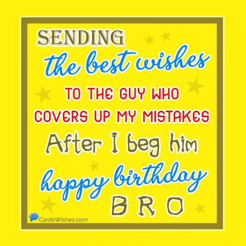 Sending the best wishes to the guy who covers up my mistakes, after I beg him. Happy Birthday, bro!