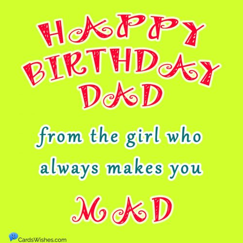 Happy Birthday, Dad, from the girl who always makes you mad.