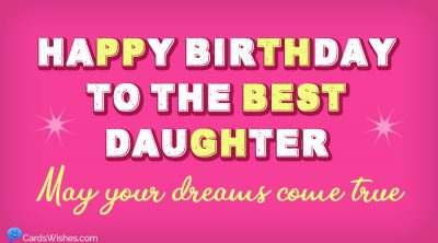 Happy Birthday to the best daughter. May your dreams come true.
