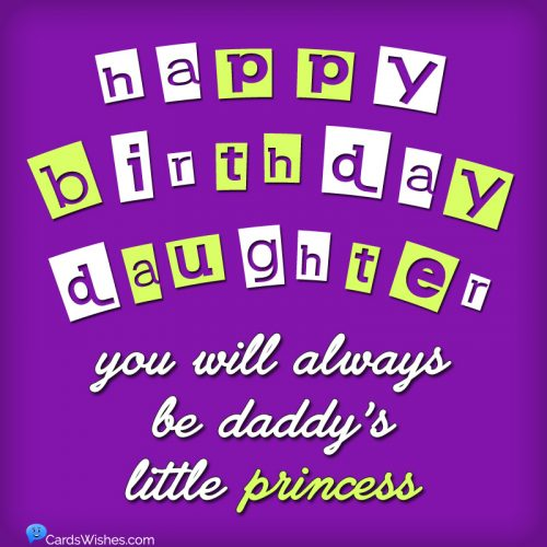 Happy Birthday, Daughter! You will always be daddy's little princess.