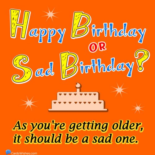 Happy Birthday or Sad Birthday? As you're getting older, it should be a sad one.