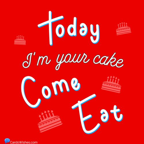 Today, I'm your cake; come eat.