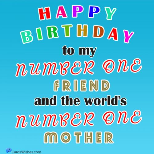 Happy Birthday to my Number One Friend and the world's Number One Mother!