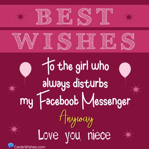 Best wishes to the girl who always disturbs my Facebook Messenger. Anyway, love you, niece.