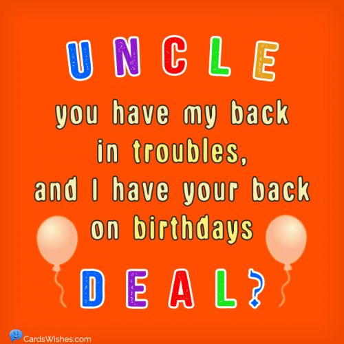 Uncle, you have my back in troubles, and I have your back on birthdays. Deal?