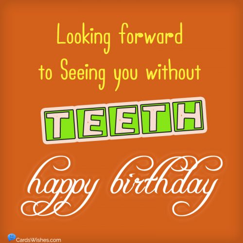 Looking forward to seeing you without teeth. Happy Birthday!