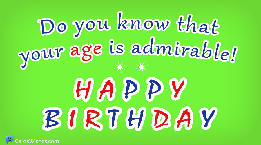 Do you know that your age is admirable! HAPPY BIRTHDAY!