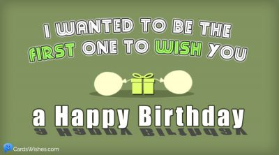 I wanted to be the first one to wish you a happy birthday.