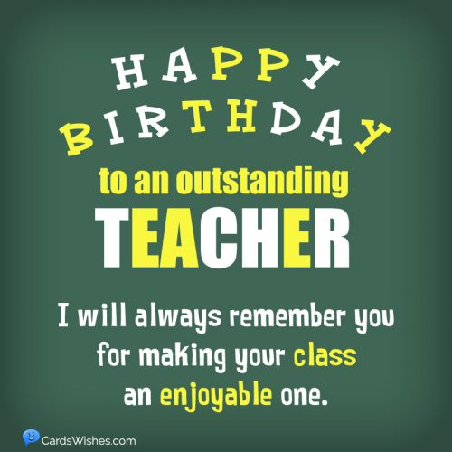Happy Birthday to an outstanding teacher. I will always remember you for making your class an enjoyable one.