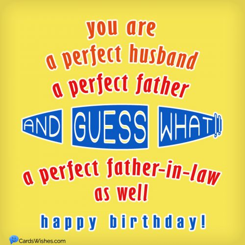 You are a perfect husband, a perfect father, and guess what!! A perfect father-in-law as well. Happy Birthday!