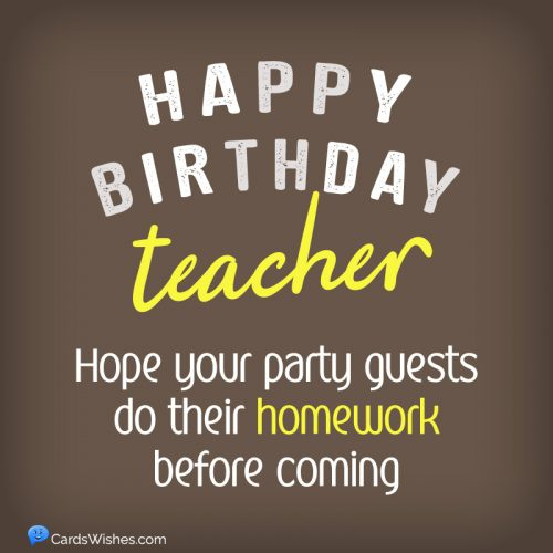 Happy Birthday, Teacher! Hope your party guests do their homework before coming.