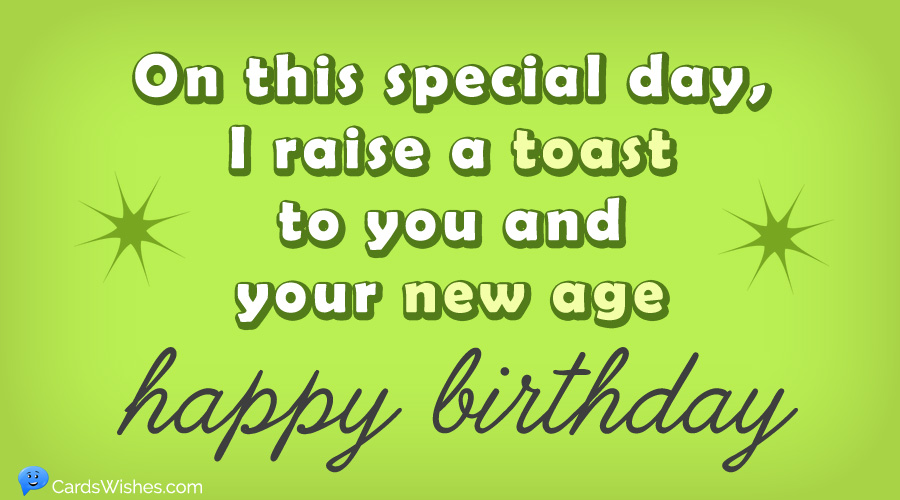 On this special day, I raise a toast for you and your new age. HAPPY BIRTHDAY!