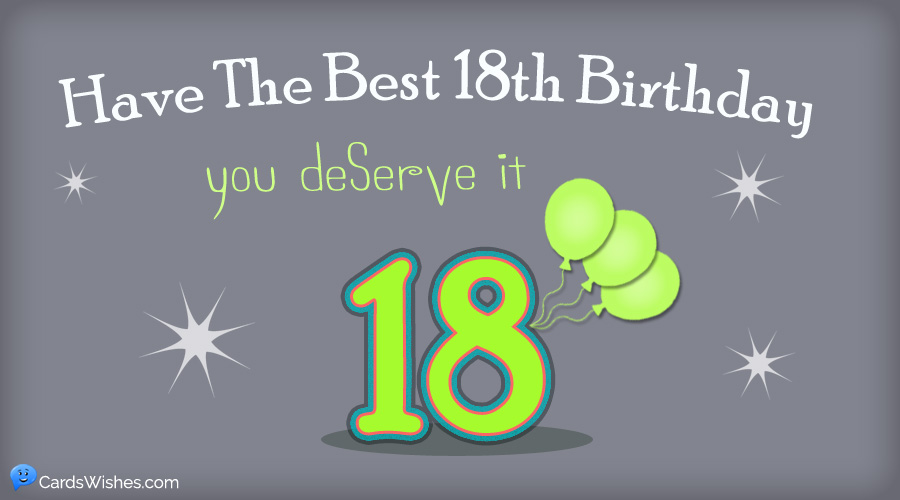 Have the best 18th birthday. You deserve it.