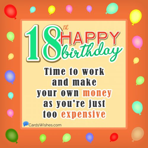 Happy 18th Birthday! Time to work and make your own money as you are just too expensive.
