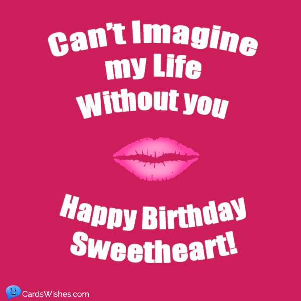 Can't imagine my life without you. Happy Birthday Sweetheart!