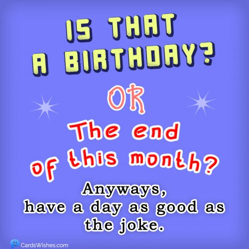 Is that a birthday or the end of this month? Anyways, have a day as good as the joke.