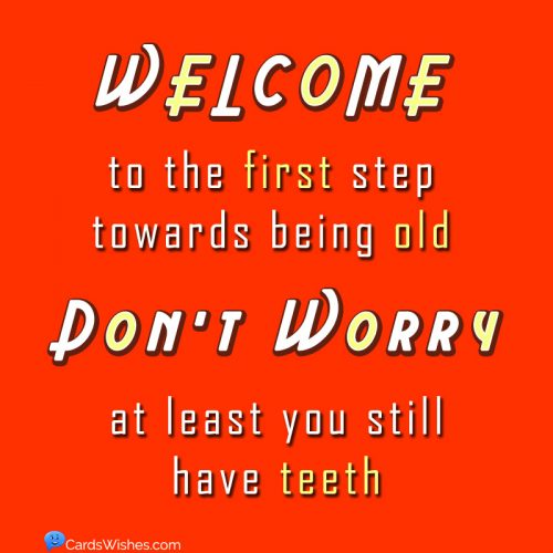 Welcome to the first step towards being old. Don't worry, at least you still have teeth.