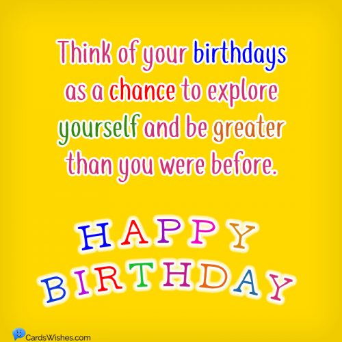 Think of your birthdays as a chance to explore yourself and be greater than you were before. Happy Birthday!