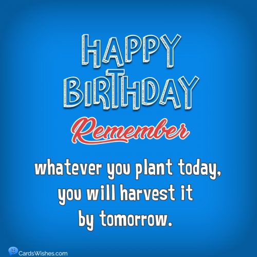 Happy Birthday! Remember, whatever you plant today, you will harvest it by tomorrow.