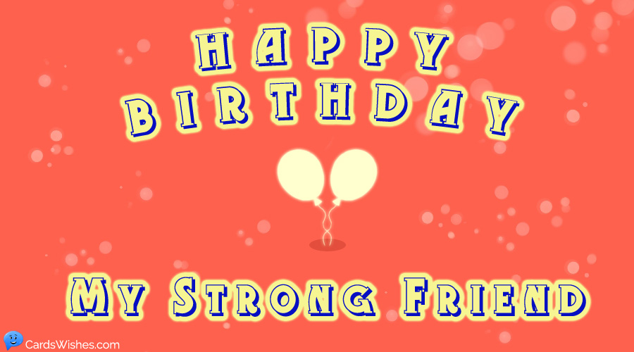 Happy Birthday, my strong friend!