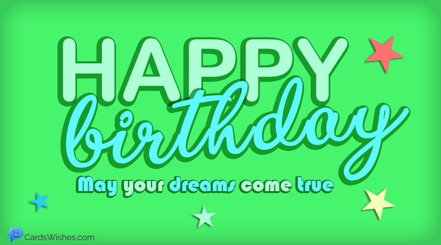 HAPPY BIRTHDAY! May your dreams come true.