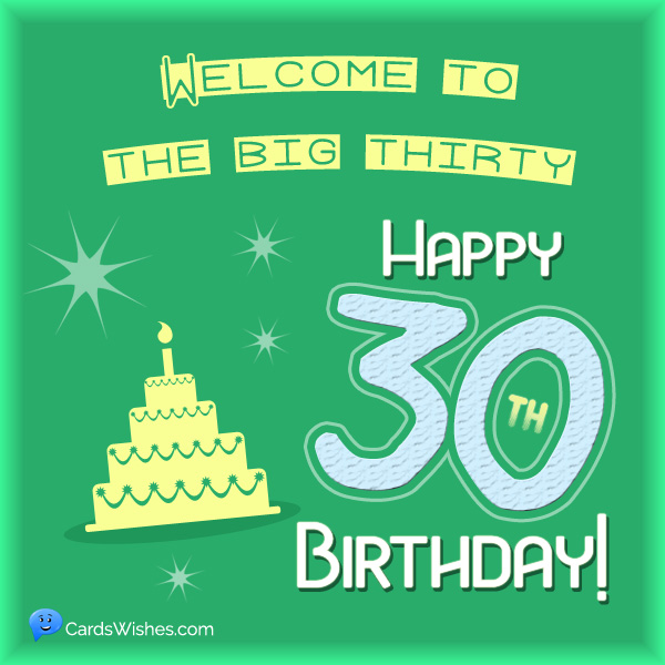Welcome to the big thirty. Happy 30th Birthday!