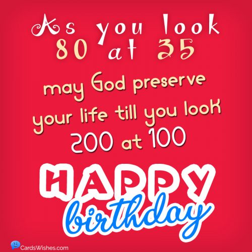 As you look 80 at 35, may God preserve your life till you look 200 at 100. Happy Birthday!