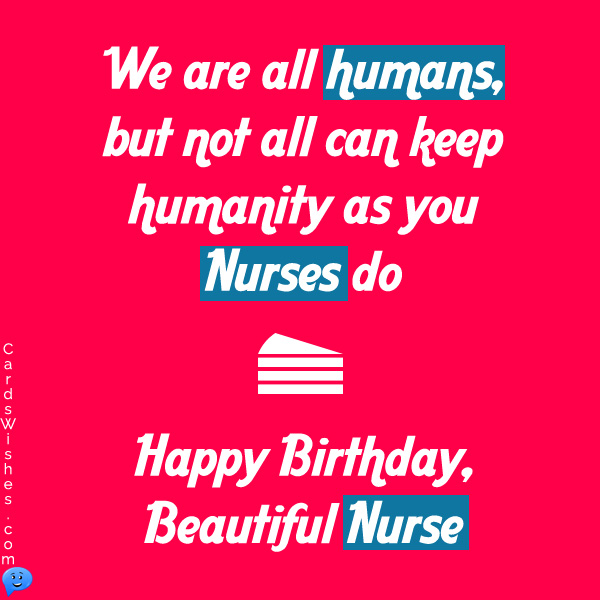 We are all humans, but not all can keep humanity as you nurses do. Happy Birthday, beautiful nurse!