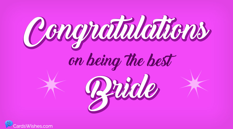 Congratulations on being the best bride.