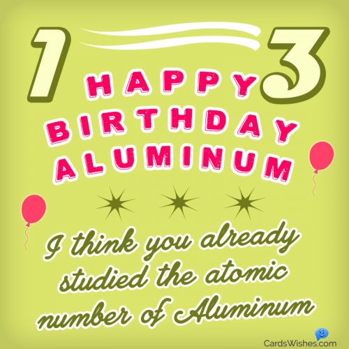 Happy Birthday, Aluminum! I think you already studied the atomic number of Aluminum.