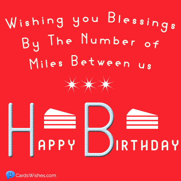 Wishing you blessings by the number of miles between us.