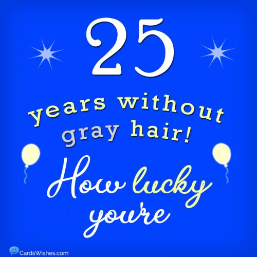 25 years without gray hair! How lucky you're.