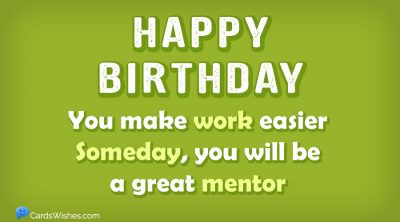 HAPPY BIRTHDAY! You make work easier, someday, you will be a great mentor.