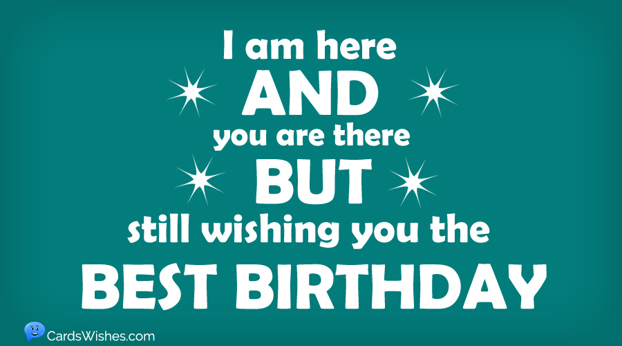 I'm here and you're there, but still wishing you the best birthday.