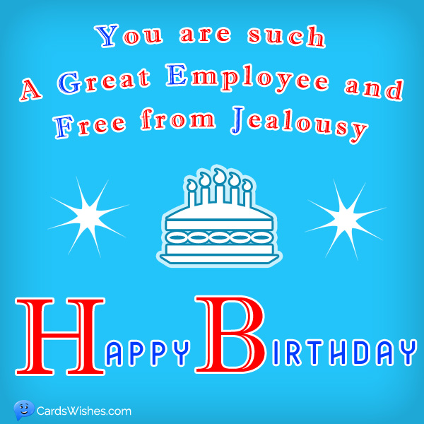 You're such a great employee and free from jealousy. Happy Birthday!