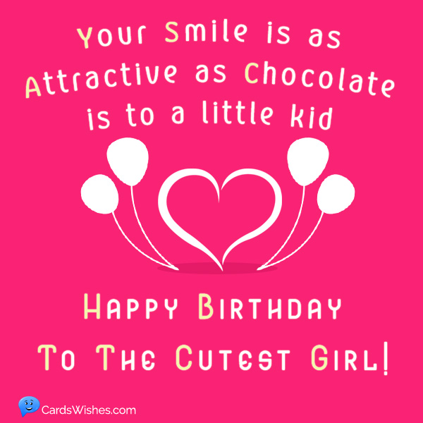 Your smile is as attractive as chocolate is to a little kid. Happy Birthday to the cutest girl!