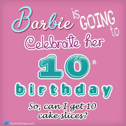 Barbie is going to celebrate her 10th birthday! So, can I get 10 cake slices?