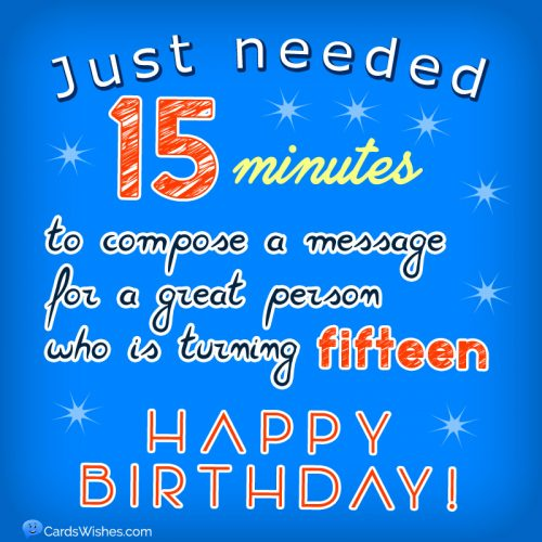 Just needed 15 minutes to compose a message for a great person who is turning 15.
