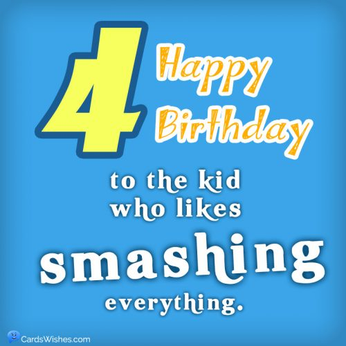 Happy 4th Birthday to the kid who likes smashing everything.