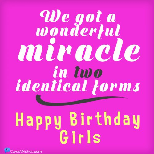 We got a miracle in 2 identical forms. Happy Birthday, Girls!