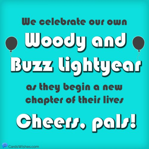 We celebrate our own Woody and Buzz Lightyear as they begin a new chapter of their lives. Cheers, pals!