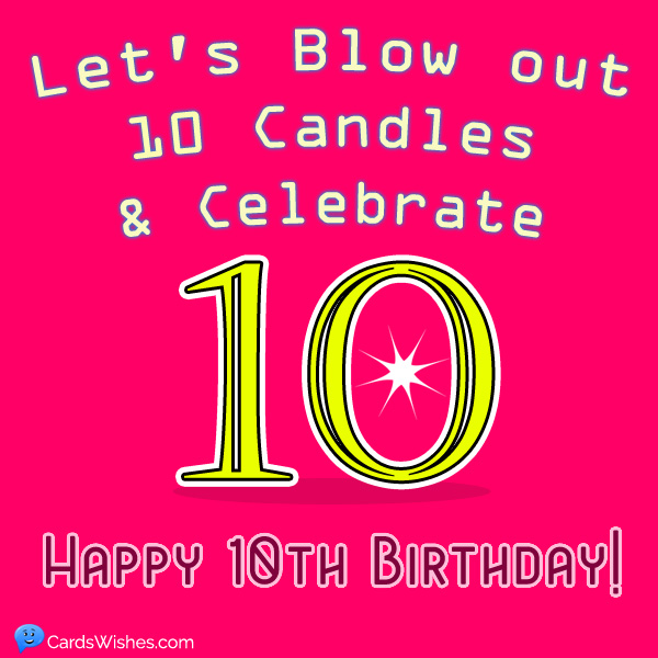 Let's blow out 10 candles and celebrate. Happy 10th Birthday!