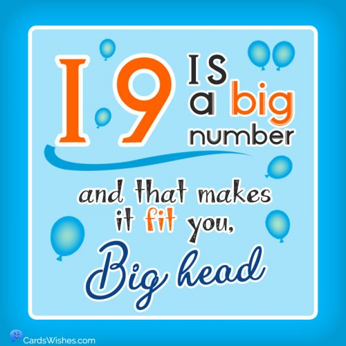 19 is a big number, and that makes it fit you, big head.