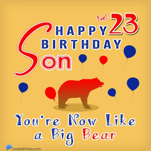 Happy 23rd Birthday, Son! Now, you're like a big bear.